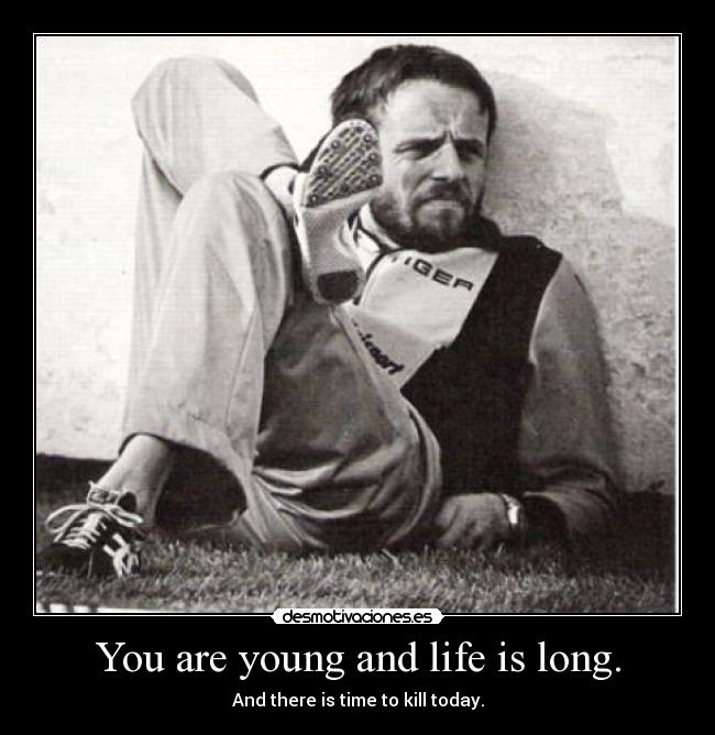 You are young and life is long. - And there is time to kill today.