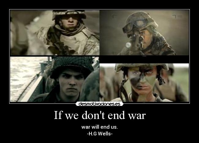 If we dont end war - war will end us. -H.G Wells-