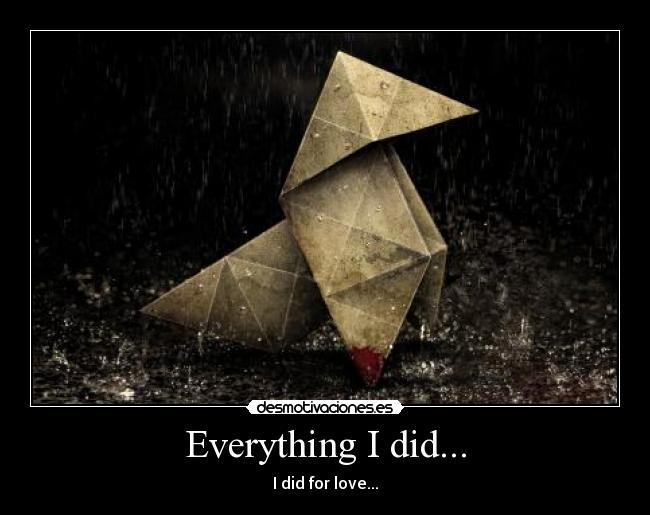 Everything I did... - I did for love...