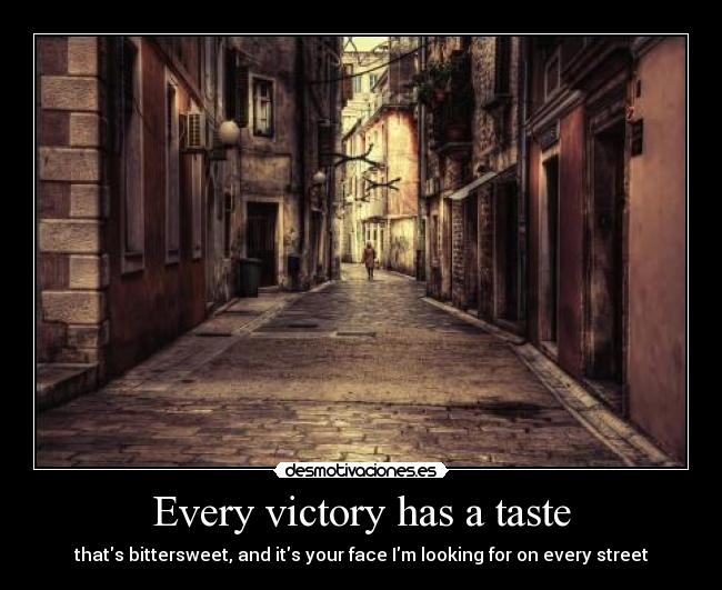 Every victory has a taste - thats bittersweet, and its your face Im looking for on every street