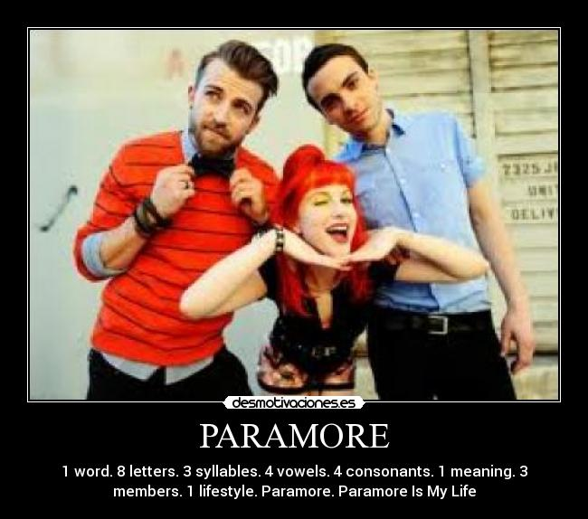 PARAMORE - 1 word. 8 letters. 3 syllables. 4 vowels. 4 consonants. 1 meaning. 3 members. 1 lifestyle. Paramore. Paramore Is My Life