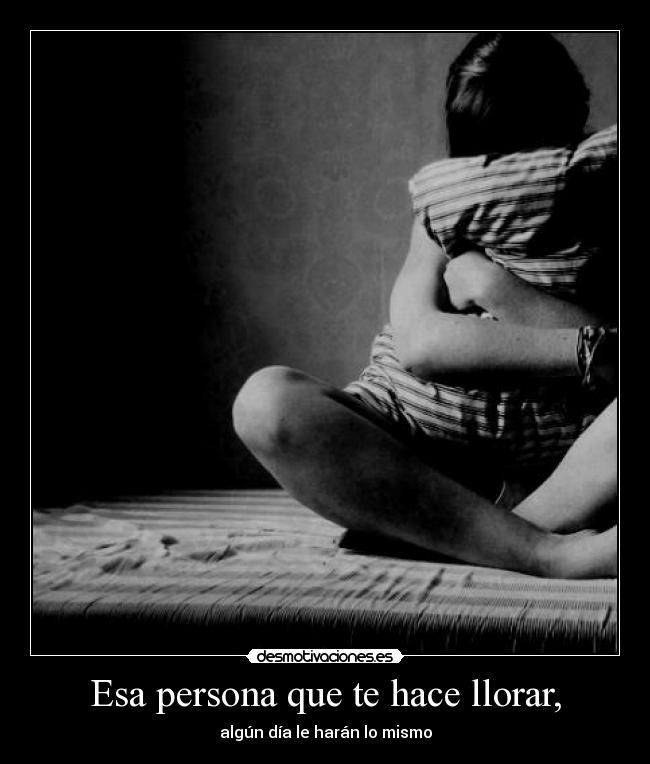 Esa persona que te hace llorar, - algn da le harn lo mismo
