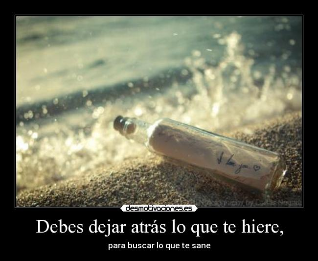 Debes dejar atrs lo que te hiere, - para buscar lo que te sane