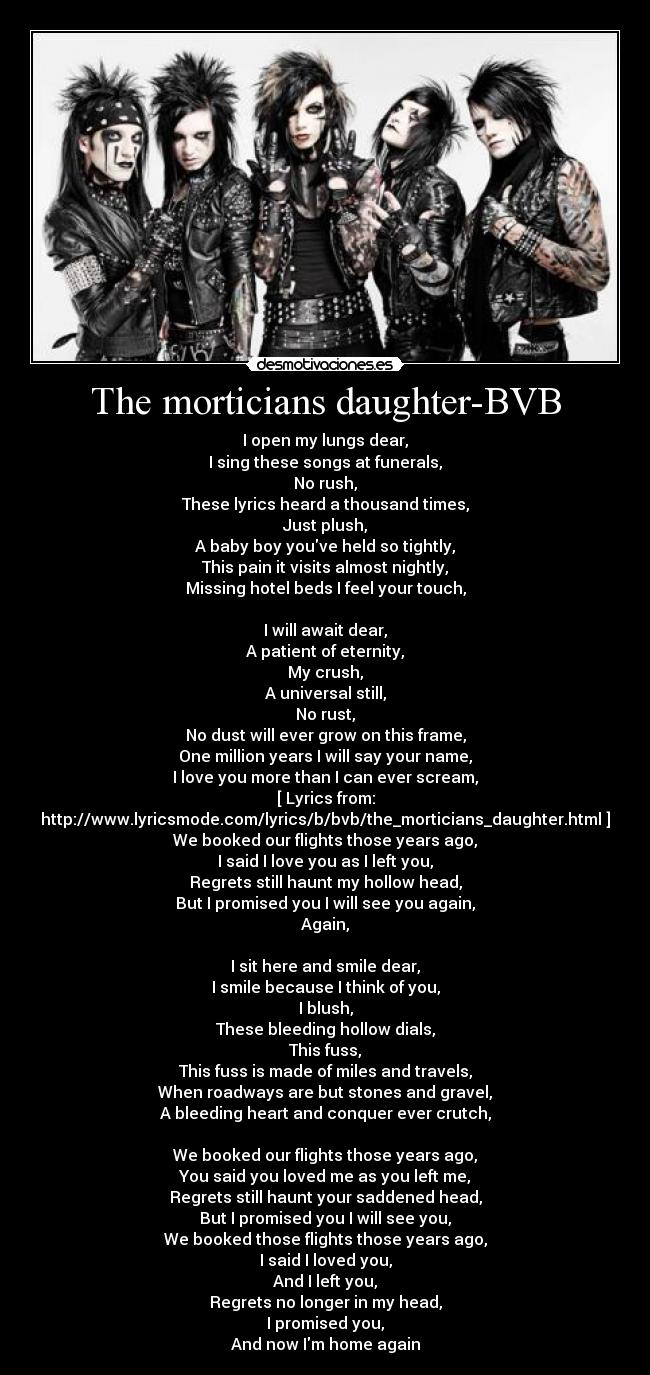 The morticians daughter-BVB - I open my lungs dear, I sing these songs at funerals, No rush, These lyrics heard a thousand times, Just plush, A baby boy youve held so tightly, This pain it visits almost nightly, Missing hotel beds I feel your touch,  I will await dear, A patient of eternity, My crush, A universal still, No rust, No dust will ever grow on this frame, One million years I will say your name, I love you more than I can ever scream, [ Lyrics from: http://www.lyricsmode.com/lyrics/b/bvb/the_morticians_daughter.html ] We booked our flights those years ago, I said I love you as I left you, Regrets still haunt my hollow head, But I promised you I will see you again, Again,  I sit here and smile dear, I smile because I think of you, I blush, These bleeding hollow dials, This fuss, This fuss is made of miles and travels, When roadways are but stones and gravel, A bleeding heart and conquer ever crutch,  We booked our flights those years ago, You said you loved me as you left me, Regrets still haunt your saddened head, But I promised you I will see you, We booked those flights those years ago, I said I loved you, And I left you, Regrets no longer in my head, I promised you, And now Im home again