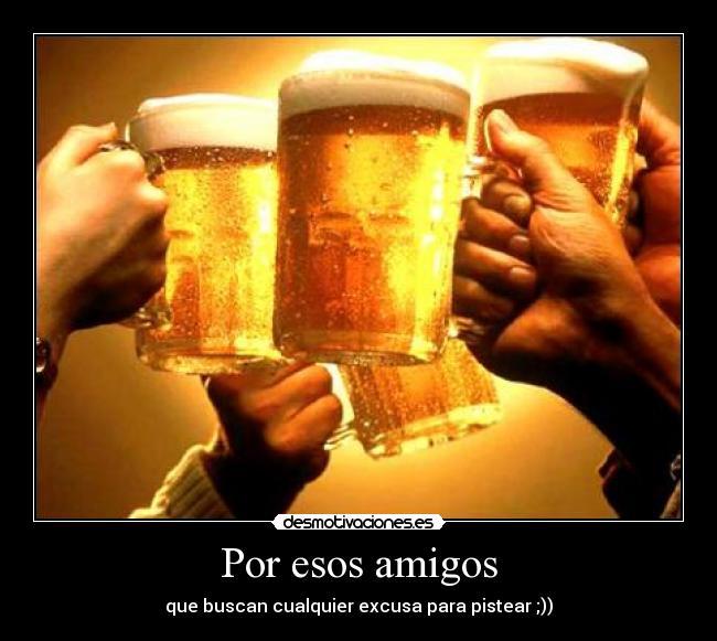 carteles amigos amigos buscan excusa pistear cerveza amigo esos desmotivaciones