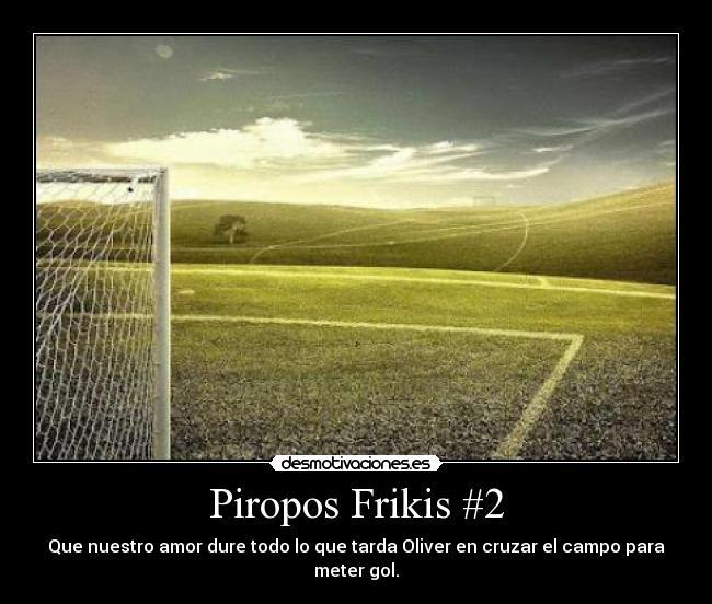 Piropos Frikis #2 - Que nuestro amor dure todo lo que tarda Oliver en cruzar el campo para meter gol.
