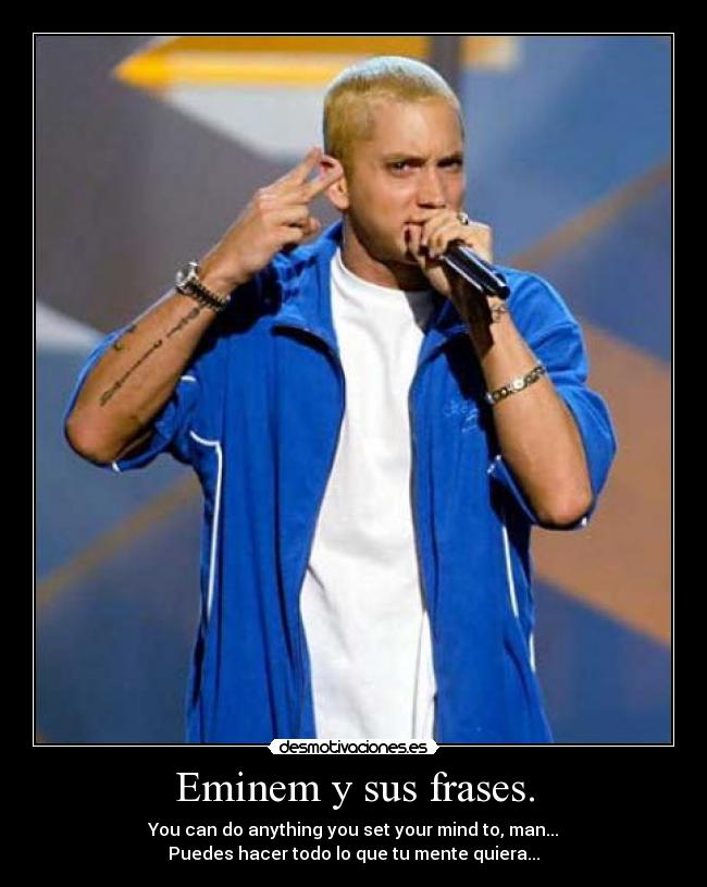 Eminem y sus frases. - You can do anything you set your mind to, man... Puedes hacer todo lo que tu mente quiera...