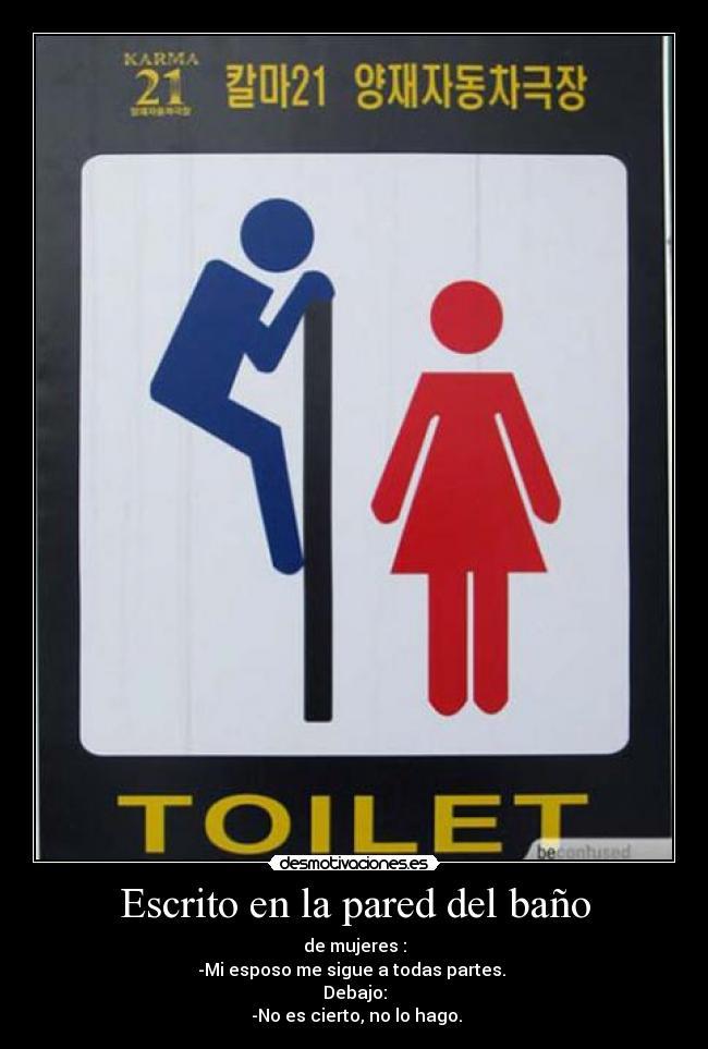 Escrito en la pared del baño - de mujeres : -Mi esposo me sigue a todas partes.  Debajo:  -No es cierto, no lo hago.