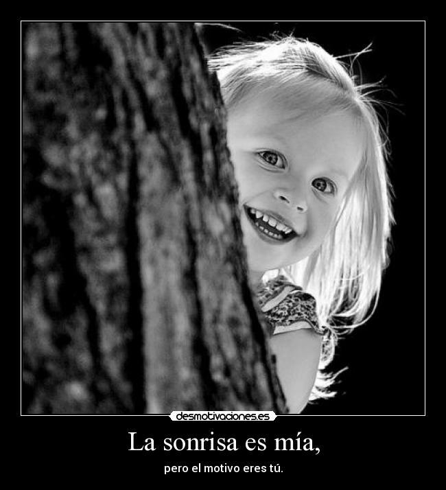 La sonrisa es mía, - pero el motivo eres tú.
