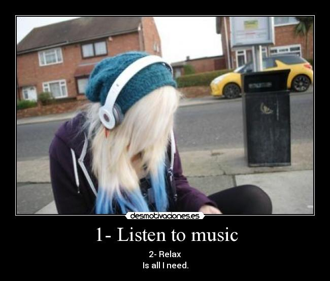 1- Listen to music - 2- Relax Is all I need.