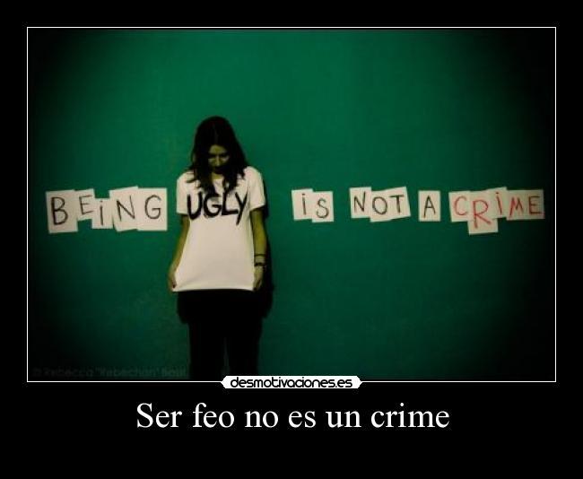 Ser Feo No Es Un Crime Desmotivaciones