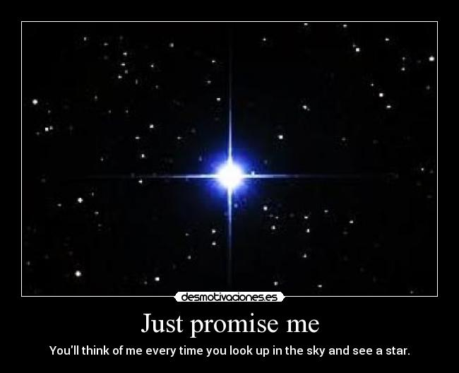 Just promise me - Youll think of me every time you look up in the sky and see a star.