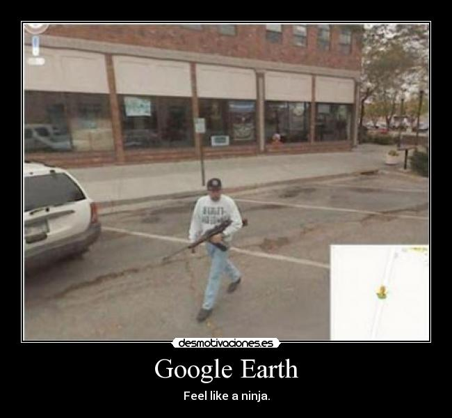 Google Earth - Feel like a ninja.