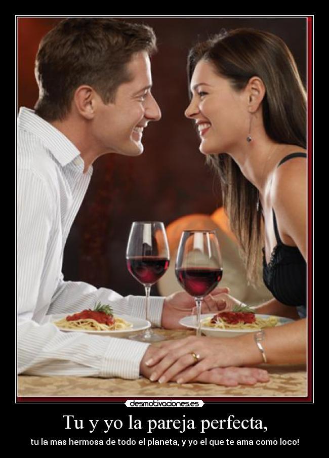 Tu y yo la pareja perfecta, - tu la mas hermosa de todo el planeta, y