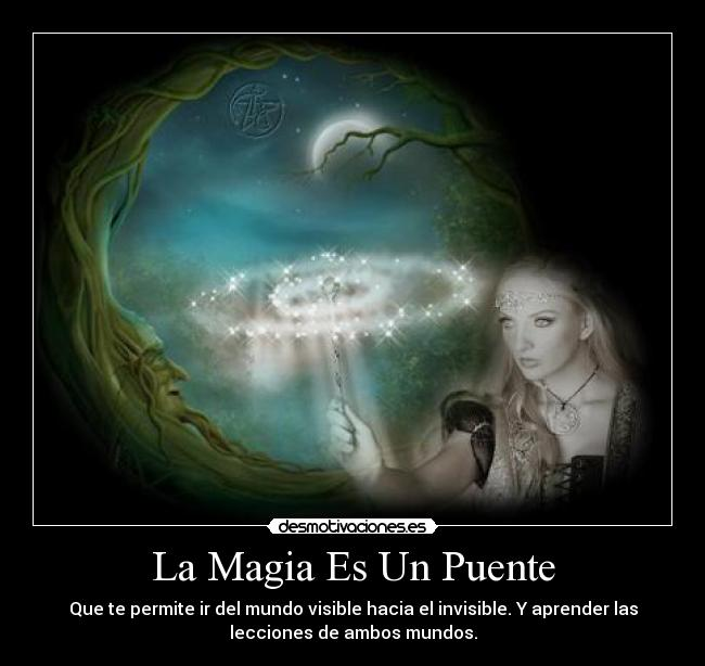 La Magia Es Un Puente - Que te permite ir del mundo visible hacia el invisible. Y aprender las