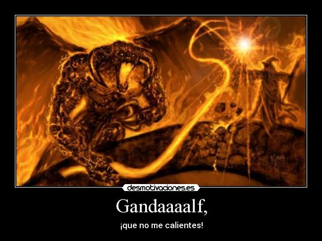 Gandaaaalf, - ¡que no me calientes!