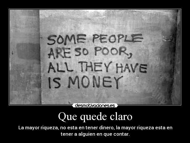 Que quede claro - La mayor riqueza, no esta en tener dinero, la mayor riqueza esta en tener a alguien en que contar.
