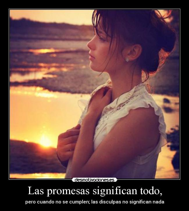 Las promesas significan todo, - pero cuando no se cumplen; las disculpas no significan nada