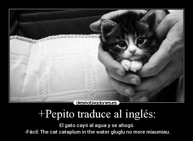 +Pepito traduce al inglés: - El gato cayó al agua y se ahogó.  -Fácil: The cat cataplum in the water gluglu no more miaumiau.