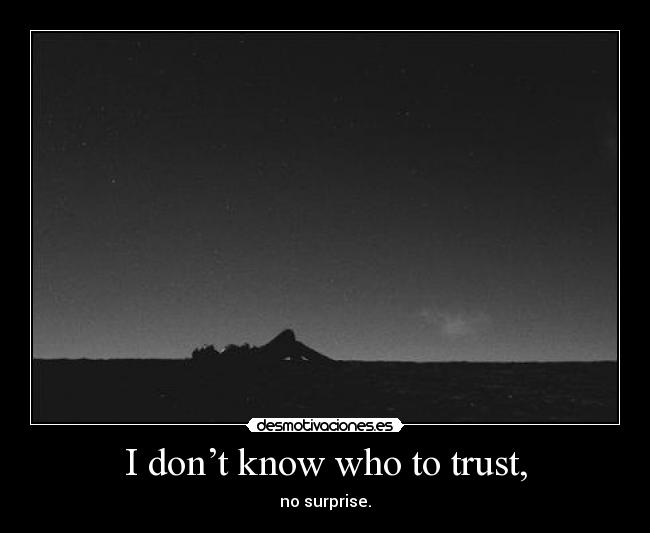I don't know who to trust, - no surprise.