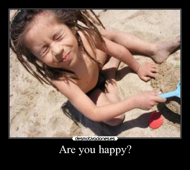 Are you happy? -