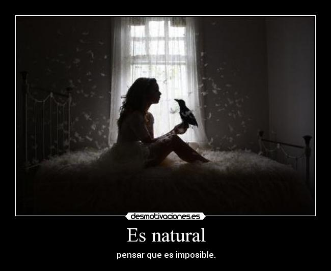 Es natural - pensar que es imposible.