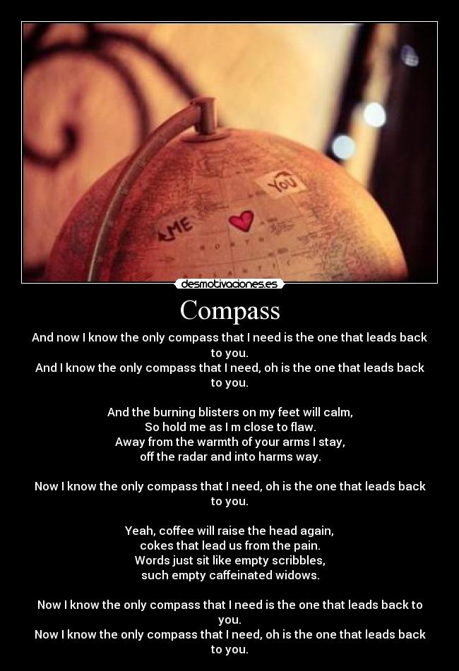 Compass - And now I know the only compass that I need is the one that leads back to you. And I know the only compass that I need, oh is the one that leads back to you.  And the burning blisters on my feet will calm, So hold me as I m close to flaw. Away from the warmth of your arms I stay, off the radar and into harms way.  Now I know the only compass that I need, oh is the one that leads back to you.  Yeah, coffee will raise the head again, cokes that lead us from the pain. Words just sit like empty scribbles, such empty caffeinated widows.  Now I know the only compass that I need is the one that leads back to you. Now I know the only compass that I need, oh is the one that leads back to you.