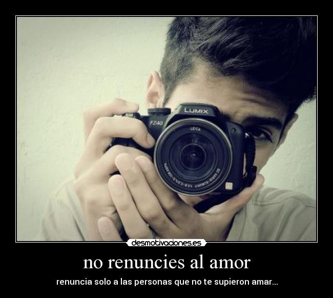 no renuncies al amor - renuncia solo a las personas que no te supieron amar...
