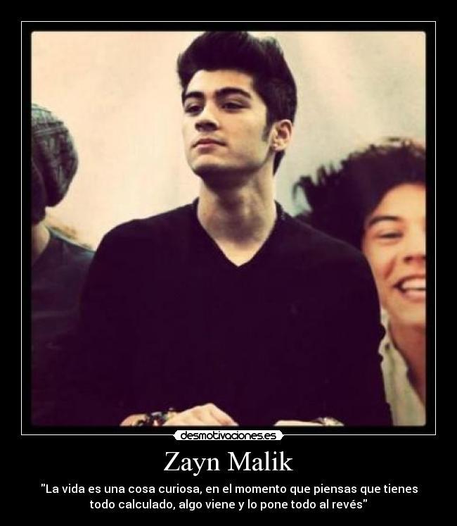 Zayn Malik - La vida es una cosa curiosa, en el momento que piensas que tienes todo calculado, algo viene y lo pone todo al revés