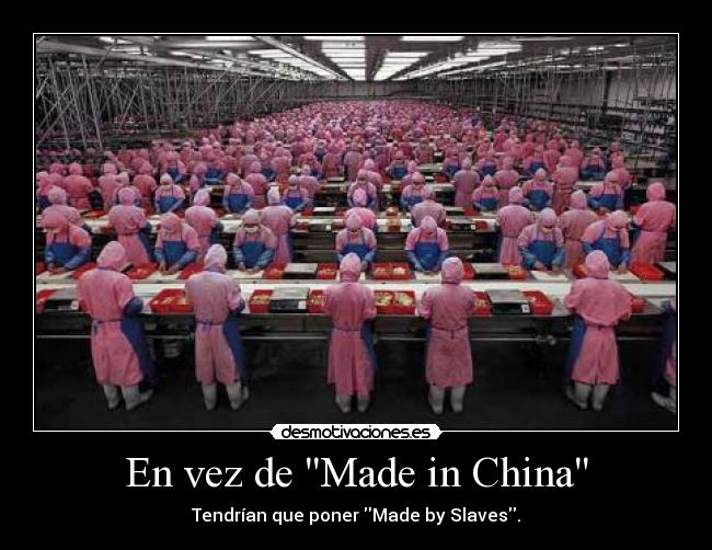 En vez de Made in China - Tendrían que poner Made by Slaves.