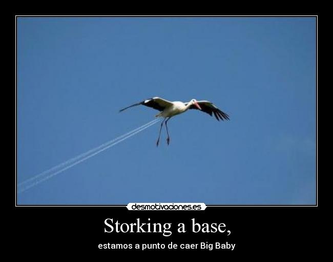 Storking a base, - estamos a punto de caer Big Baby