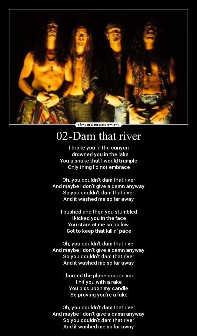 02-Dam that river - I broke you in the canyon I drowned you in the lake You a snake that I would trample Only thing Id not embrace  Oh, you couldnt dam that river And maybe I dont give a damn anyway So you couldnt dam that river And it washed me so far away  I pushed and then you stumbled I kicked you in the face You stare at me so hollow Got to keep that killin pace  Oh, you couldnt dam that river And maybe I dont give a damn anyway So you couldnt dam that river And it washed me so far away  I burned the place around you I hit you with a rake You piss upon my candle So proving youre a fake  Oh, you couldnt dam that river And maybe I dont give a damn anyway So you couldnt dam that river And it washed me so far away