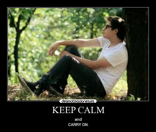 KEEP CALM - and CARRY ON.