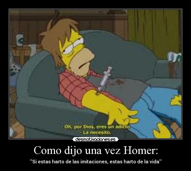 Como dijo una vez Homer: - Si estas harto de las imitaciones, estas harto de la vida