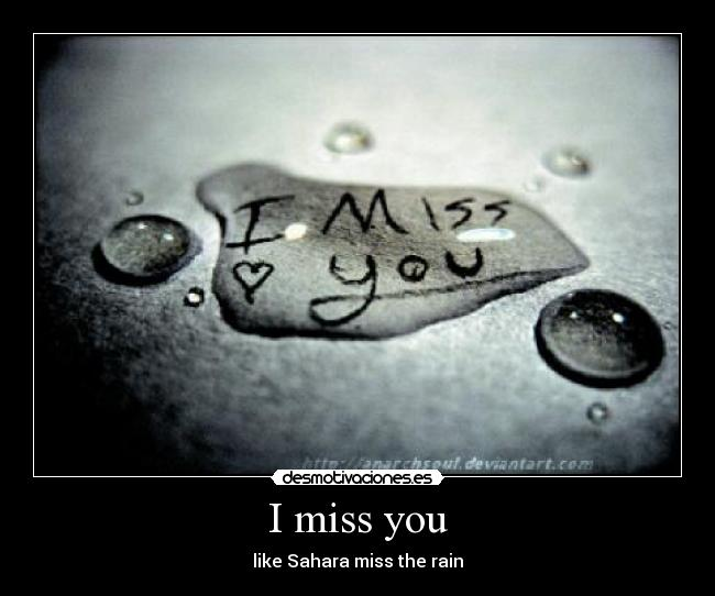 I miss you - like Sahara miss the rain