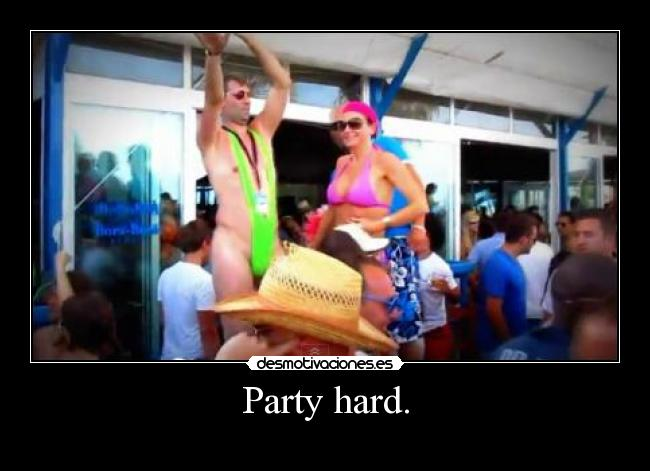 Party hard. -