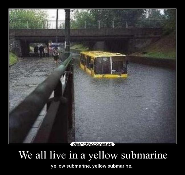 We all live in a yellow submarine - yellow submarine, yellow submarine...