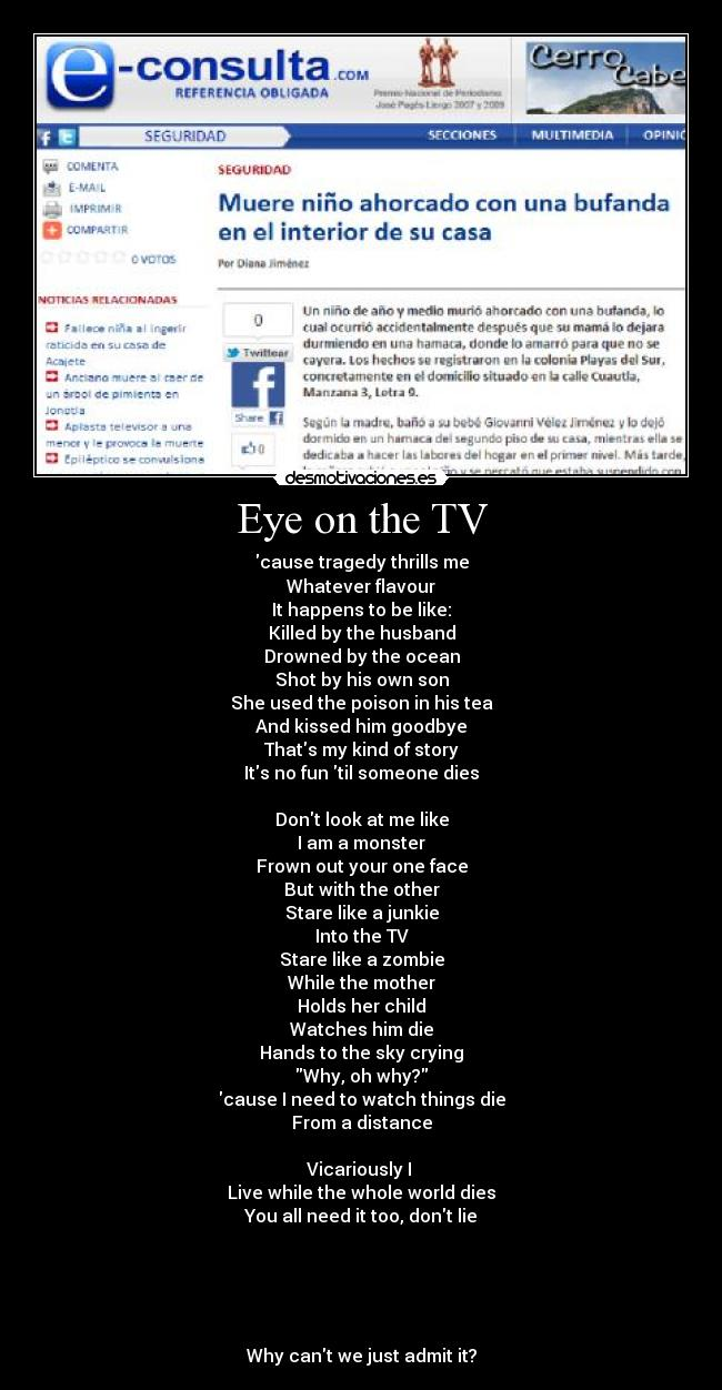 Eye on the TV - cause tragedy thrills me Whatever flavour It happens to be like: Killed by the husband Drowned by the ocean Shot by his own son She used the poison in his tea And kissed him goodbye Thats my kind of story Its no fun til someone dies  Dont look at me like I am a monster Frown out your one face But with the other Stare like a junkie Into the TV Stare like a zombie While the mother Holds her child Watches him die Hands to the sky crying Why, oh why? cause I need to watch things die From a distance  Vicariously I  Live while the whole world dies You all need it too, dont lie      Why cant we just admit it?