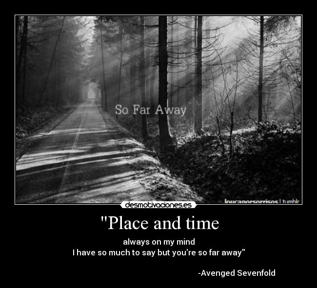 Place and time - always on my mind I have so much to say but youre so far away                                                                                  -Avenged Sevenfold