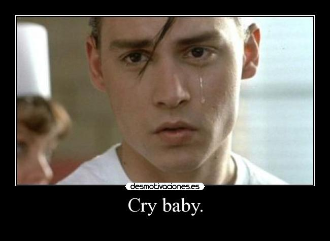Cry baby. -