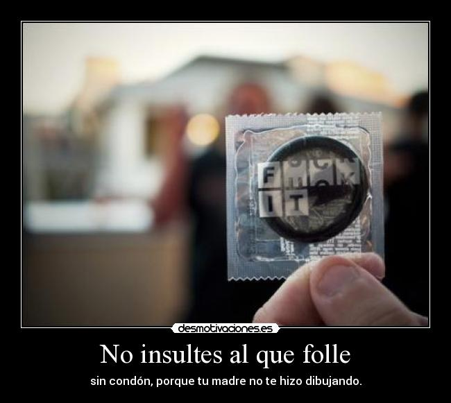 No insultes al que folle -