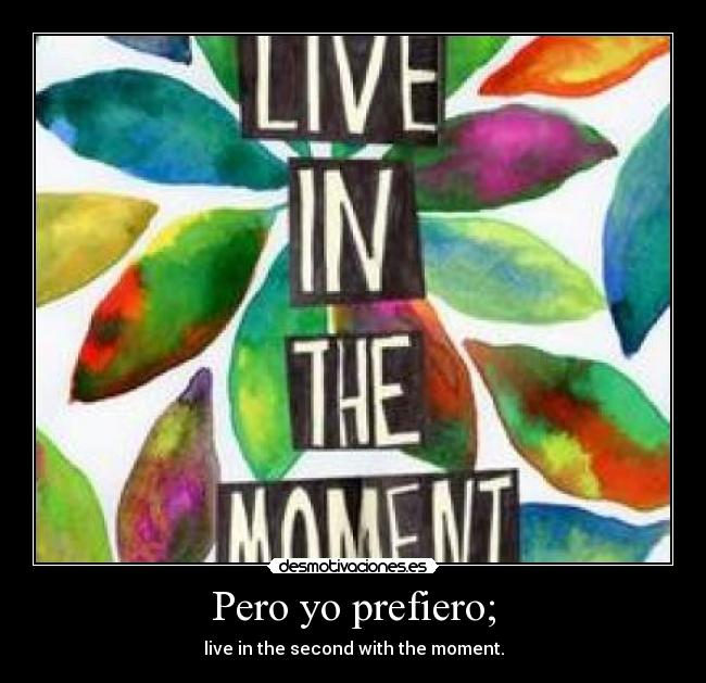 Pero yo prefiero; - live in the second with the moment.