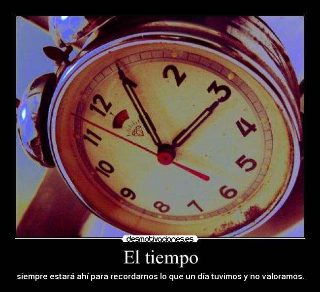 El tiempo - siempre estar ah para recordarnos lo que un da tuvimos y no valoramos.