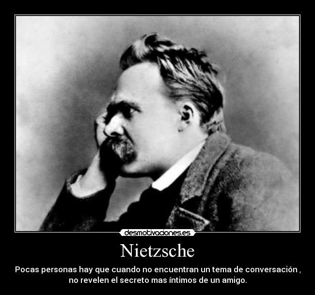 Nietzsche - Pocas personas hay que cuando no encuentran un tema de conversación , no revelen el secreto mas íntimos de un amigo.