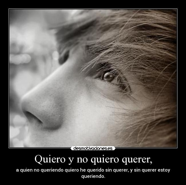 Quiero y no quiero querer, - a quien no queriendo quiero he querido sin querer, y sin querer estoy queriendo.