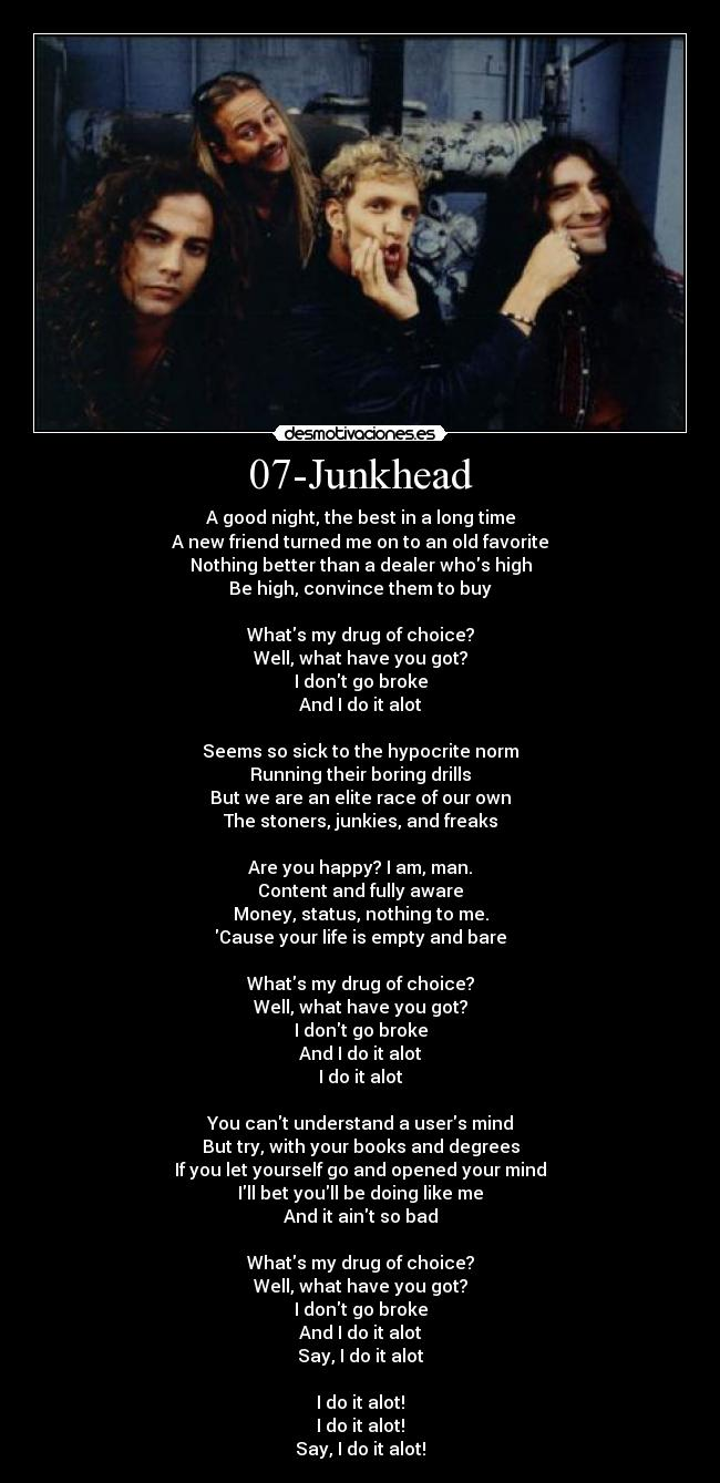 07-Junkhead - A good night, the best in a long time A new friend turned me on to an old favorite Nothing better than a dealer whos high Be high, convince them to buy  Whats my drug of choice? Well, what have you got? I dont go broke And I do it alot  Seems so sick to the hypocrite norm Running their boring drills But we are an elite race of our own The stoners, junkies, and freaks  Are you happy? I am, man. Content and fully aware Money, status, nothing to me. Cause your life is empty and bare  Whats my drug of choice? Well, what have you got? I dont go broke And I do it alot I do it alot  You cant understand a users mind But try, with your books and degrees If you let yourself go and opened your mind Ill bet youll be doing like me And it aint so bad  Whats my drug of choice? Well, what have you got? I dont go broke And I do it alot Say, I do it alot  I do it alot! I do it alot! Say, I do it alot!