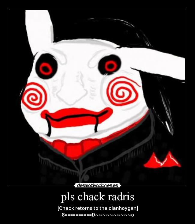 pls chack radris - [Chack retorns to the clanhoygan] 8==========D~~~~~~~~~~o