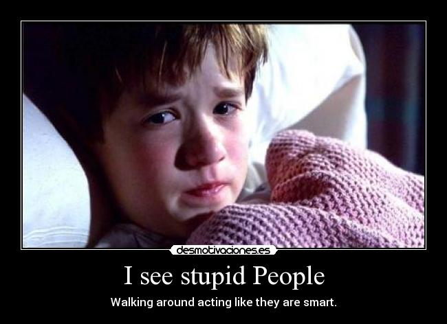 I see stupid People - Walking around acting like they are smart.