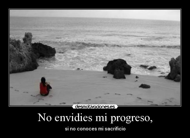 No envidies mi progreso, - si no conoces mi sacrificio