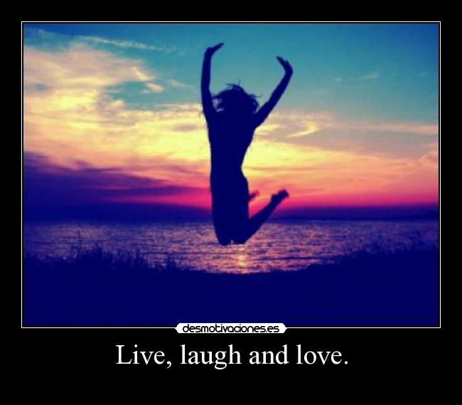 Live, laugh and love. -